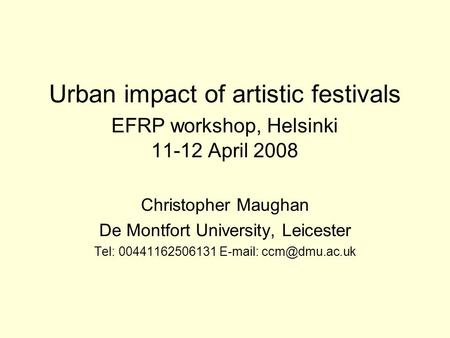Urban impact of artistic festivals EFRP workshop, Helsinki 11-12 April 2008 Christopher Maughan De Montfort University, Leicester Tel: 00441162506131 E-mail: