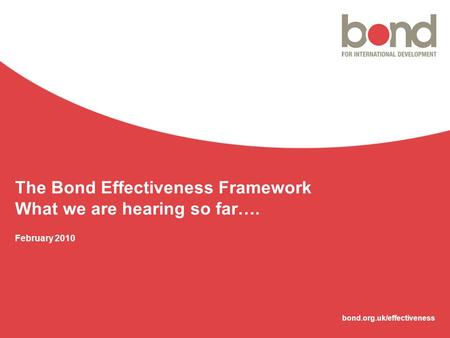 Bond.org.uk/effectiveness The Bond Effectiveness Framework What we are hearing so far…. February 2010.