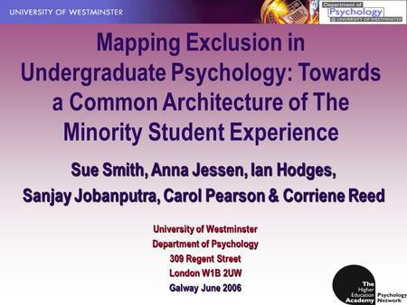 Mapping Exclusion in Undergraduate Psychology: Towards a Common Architecture of The Minority Student Experience Sue Smith, Anna Jessen, Ian Hodges, Sanjay.