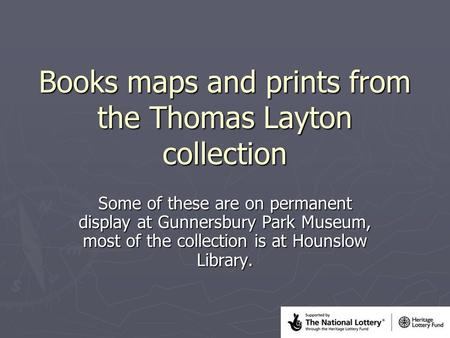 Books maps and prints from the Thomas Layton collection Some of these are on permanent display at Gunnersbury Park Museum, most of the collection is at.