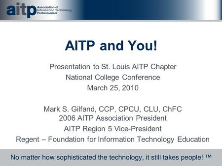 AITP and You! Presentation to St. Louis AITP Chapter National College Conference March 25, 2010 Mark S. Gilfand, CCP, CPCU, CLU, ChFC 2006 AITP Association.