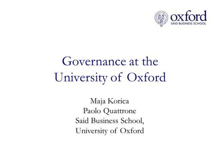 Governance at the University of Oxford Maja Korica Paolo Quattrone Said Business School, University of Oxford.