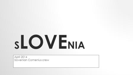 S LOVE NIA April 2014 Slovenian Comenius crew. A small state in southern Central Europe.