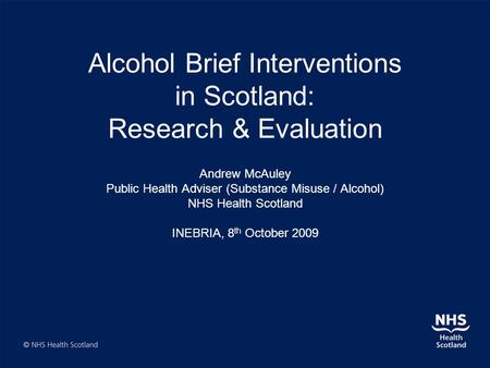Alcohol Brief Interventions in Scotland: Research & Evaluation Andrew McAuley Public Health Adviser (Substance Misuse / Alcohol) NHS Health Scotland INEBRIA,
