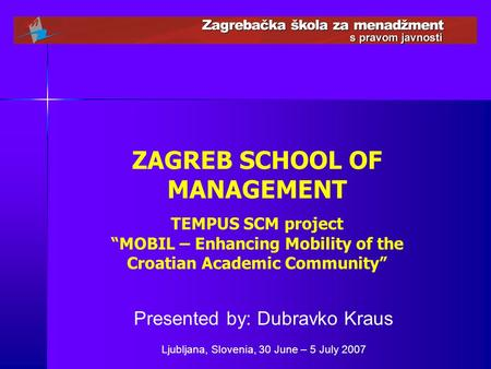 "ZAGREB SCHOOL OF MANAGEMENT TEMPUS SCM project ""MOBIL – Enhancing Mobility of the Croatian Academic Community"" Presented by: Dubravko Kraus Ljubljana,"