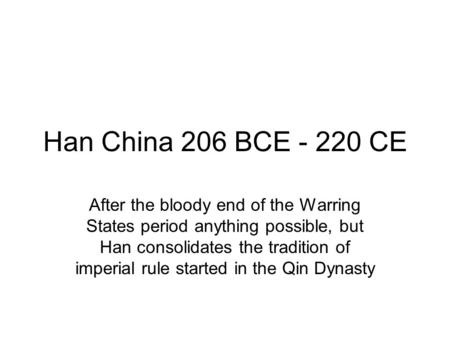 Han China 206 BCE - 220 CE After the bloody end of the Warring States period anything possible, but Han consolidates the tradition of imperial rule started.