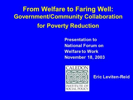 From Welfare to Faring Well: Government/Community Collaboration for Poverty Reduction Presentation to National Forum on Welfare to Work November 18, 2003.