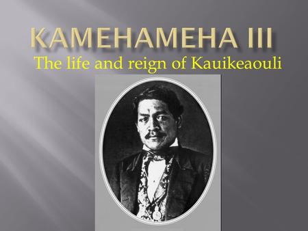 The life and reign of Kauikeaouli.  Mother: Keopuolani  Father: Kamehameha  Date: Around Aug. 11, 1814, but he changed it to Mar. 17 because he wanted.