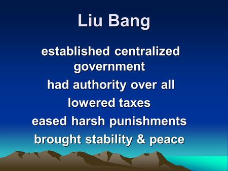 Liu Bang established centralized government established centralized government had authority over all had authority over all lowered taxes eased harsh.