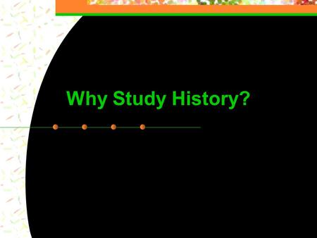1 Why Study History?. 2 Commercial One 3 Why Study History? Famous historians answer this question...