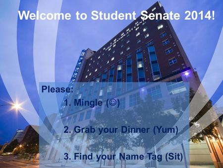 Welcome to Student Senate 2014! Please: 1. Mingle ( ) 2. Grab your Dinner (Yum) 3. Find your Name Tag (Sit)
