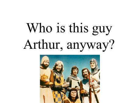 Who is this guy Arthur, anyway?. Facts No hard evidence of a historical Arthur Solely recorded in chronicles –Nennius (9 th c.) –Geoffrey of Monmouth.