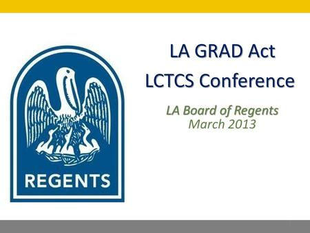 LA GRAD Act LCTCS Conference LA Board of Regents March 2013 1.