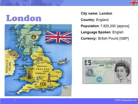 © 2011 wheresjenny.com London City name: London Country: England Population: 7,825,200 [approx] Language Spoken: English Currency: British Pound [GBP]