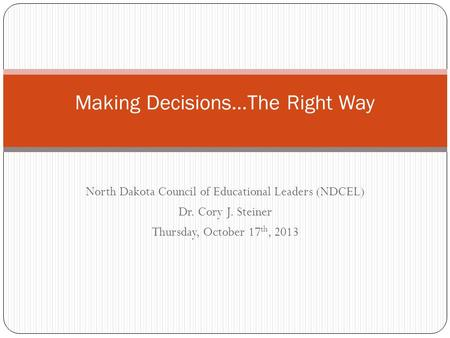 North Dakota Council of Educational Leaders (NDCEL) Dr. Cory J. Steiner Thursday, October 17 th, 2013 Making Decisions…The Right Way.