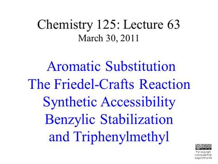Chemistry 125: Lecture 63 March 30, 2011 Aromatic Substitution The Friedel-Crafts Reaction Synthetic Accessibility Benzylic Stabilization and Triphenylmethyl.