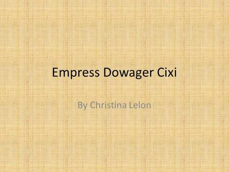 Empress Dowager Cixi By Christina Lelon. Early Life – Origins unclear – Low ranking Machu family, father named Huizheng Member of blue banner of the.