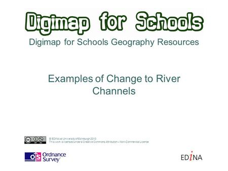 Digimap for Schools Geography Resources Examples of Change to River Channels © EDINA at University of Edinburgh 2013 This work is licensed under a Creative.