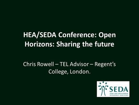 HEA/SEDA Conference: Open Horizons: Sharing the future Chris Rowell – TEL Advisor – Regent's College, London.
