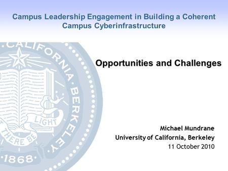 University of California, Berkeley Opportunities and Challenges Michael Mundrane University of California, Berkeley 11 October 2010 Campus Leadership Engagement.
