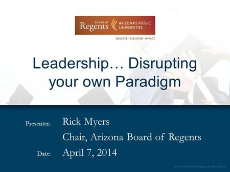 Presenter: Date: Leadership… Disrupting your own Paradigm Rick Myers Chair, Arizona Board of Regents April 7, 2014.