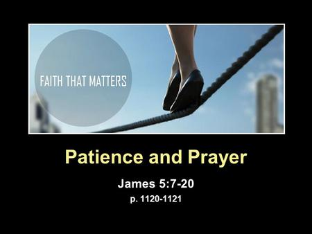 Patience and Prayer James 5:7-20 p. 1120-1121. James as a Pastor  Pastoral care v 7 – 11: Encouraged Patience. v 12 -20: Command to pray and to care.