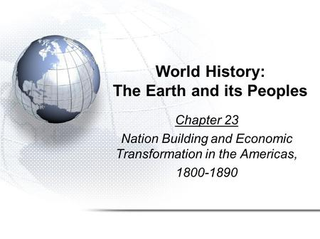 World History: The Earth and its Peoples Chapter 23 Nation Building and Economic Transformation in the Americas, 1800-1890.
