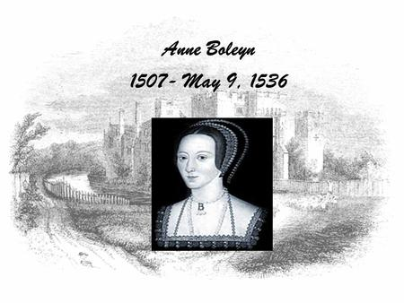 Anne Boleyn 1507- May 9, 1536. Early Life Anne Boleyn was born in England sometime between 1507-1509 to Elizabeth Howard and Thomas Boleyn. She was the.