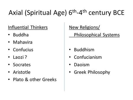 Axial (Spiritual Age) 6 th -4 th century BCE Influential Thinkers Buddha Mahavira Confucius Laozi ? Socrates Aristotle Plato & other Greeks New Religions/