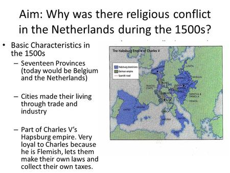 Aim: Why was there religious conflict in the Netherlands during the 1500s? Basic Characteristics in the 1500s – Seventeen Provinces (today would be Belgium.