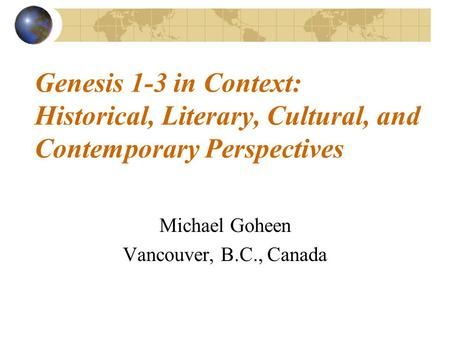 Genesis 1-3 in Context: Historical, Literary, Cultural, and Contemporary Perspectives Michael Goheen Vancouver, B.C., Canada.