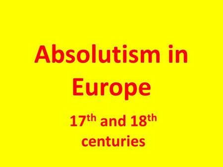 Absolutism in Europe 17 th and 18 th centuries. What is Absolutism? Absolutism: a government in which all power is vested in (held by) the ruler -Typically.