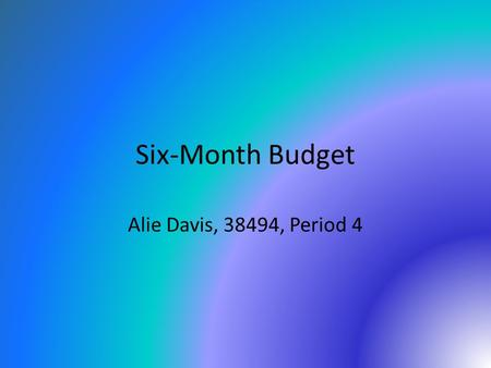 Six-Month Budget Alie Davis, 38494, Period 4. Table of Contents 1)FamilyFamily 2)HousingHousing 3)LocationLocation 4)CarCar 5)College/SchoolCollege/School.