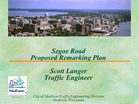5/19/20151 Segoe Road Proposed Remarking Plan Scott Langer Traffic Engineer City of Madison Traffic Engineering Division Madison, Wisconsin.