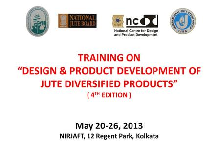 "TRAINING ON ""DESIGN & PRODUCT DEVELOPMENT OF JUTE DIVERSIFIED PRODUCTS"" ( 4 TH EDITION ) May 20-26, 2013 NIRJAFT, 12 Regent Park, Kolkata."