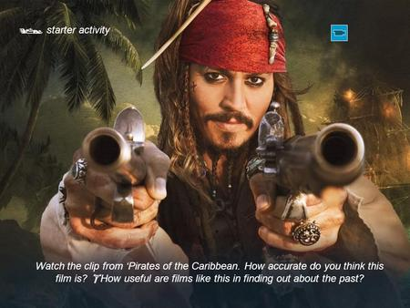  starter activity Watch the clip from 'Pirates of the Caribbean. How accurate do you think this film is?  How useful are films like this in finding out.