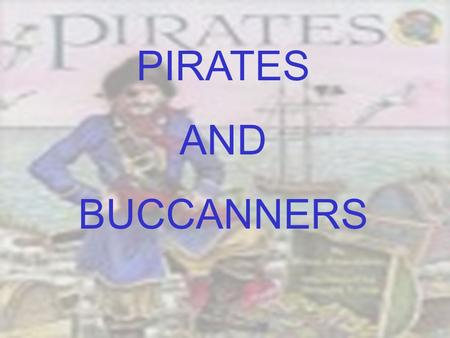 PIRATES AND BUCCANNERS. OBJECTIVES At the end of this lesson students will be able to: 1.Differentiate between a pirate and a buccaneer 2.Define vocabulary.