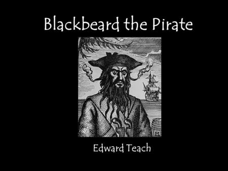 Blackbeard the Pirate Edward Teach. Be afraid! One of the most dreaded pirates who ever lived! Terrorized the Atlantic Ocean and Carribean sea for 2 years.