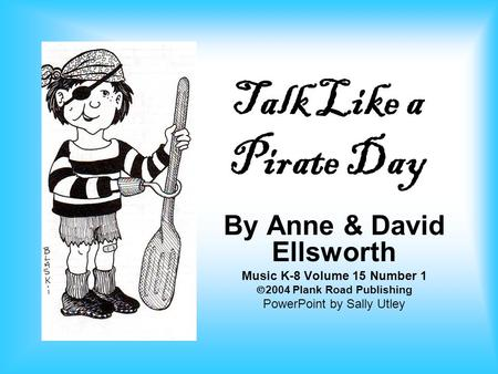 Talk Like a Pirate Day By Anne & David Ellsworth Music K-8 Volume 15 Number 1  2004 Plank Road Publishing PowerPoint by Sally Utley.