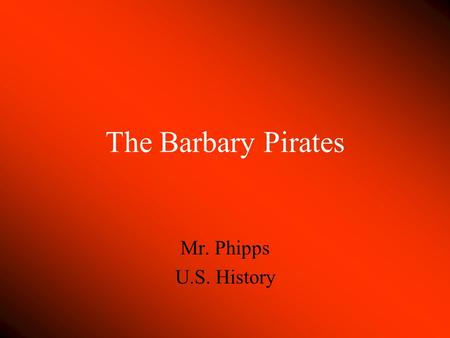 The Barbary Pirates Mr. Phipps U.S. History. The Barbary Coast Consisted of four states: Morocco, Tripoli, Tunis, and Algieria Established by Barbarossa.