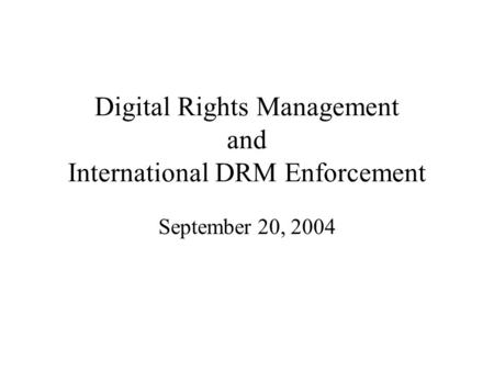 Digital Rights Management and International DRM Enforcement September 20, 2004.