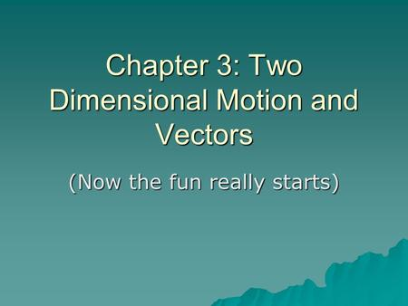 Chapter 3: Two Dimensional Motion and Vectors (Now the fun really starts)
