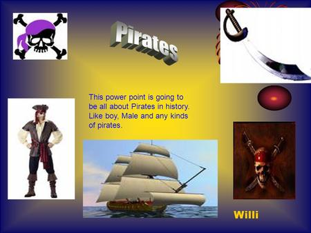 This power point is going to be all about Pirates in history. Like boy, Male and any kinds of pirates. Willi.