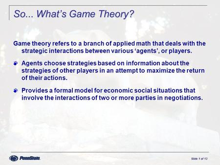 Slide 1 of 13 So... What's Game Theory? Game theory refers to a branch of applied math that deals with the strategic interactions between various 'agents',