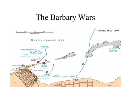 The Barbary Wars. Pirates!!! Pirates! For more than 200 years, Pirate ships and crews from Tripoli, Tunis, Morocco, and Algiers (the Barbary Coast)