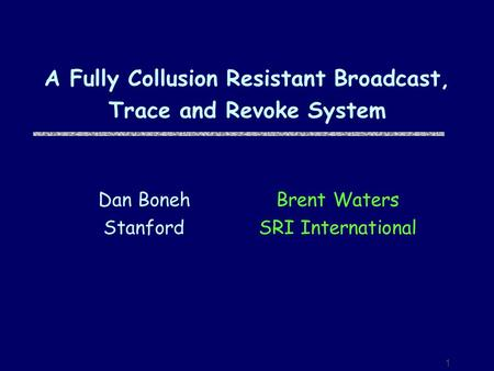 1 A Fully Collusion Resistant Broadcast, Trace and Revoke System Brent Waters SRI International Dan Boneh Stanford.