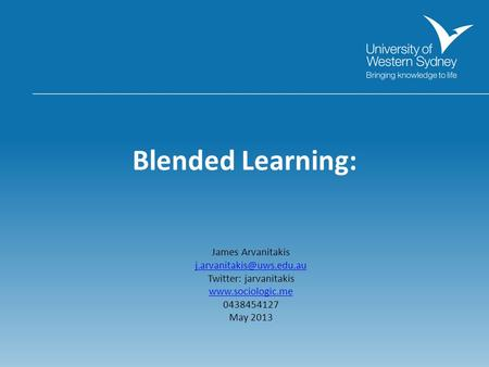 Blended Learning: James Arvanitakis Twitter: jarvanitakis  0438454127 May 2013.
