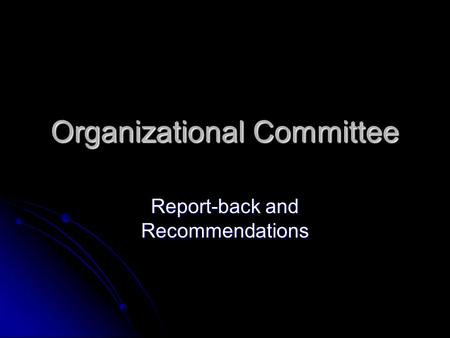 Organizational Committee Report-back and Recommendations.