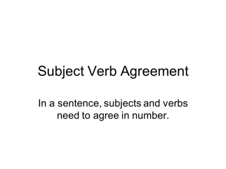 Subject Verb Agreement In a sentence, subjects and verbs need to agree in number.