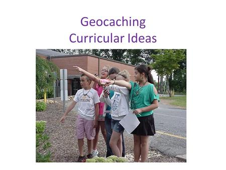 Geocaching Curricular Ideas. Primary Grades First Activity – teach students to use the devices Caches – Plastic container with candy, stickers, erasers.